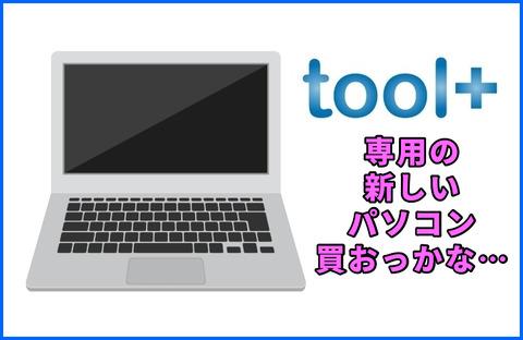 「tool+」用に新しいノートパソコンも買おっかな・・